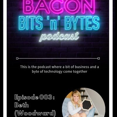 The Bacon Bits 'n' Bytes Podcast  – Episode 003 Beth Marchant (Woodward)