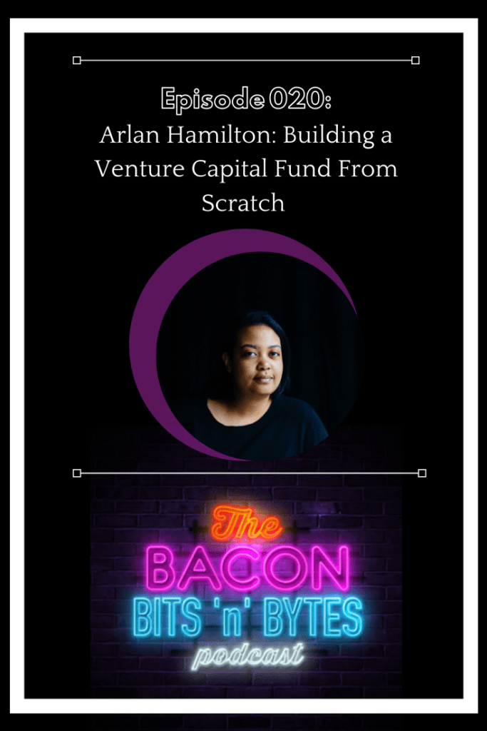 Transcript of Bacon Bits 'n' Bytes Interview with Arlan Hamilton: Founder and Managing Partner of  Backstage Capital.